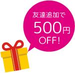 友達追加で500円OFF